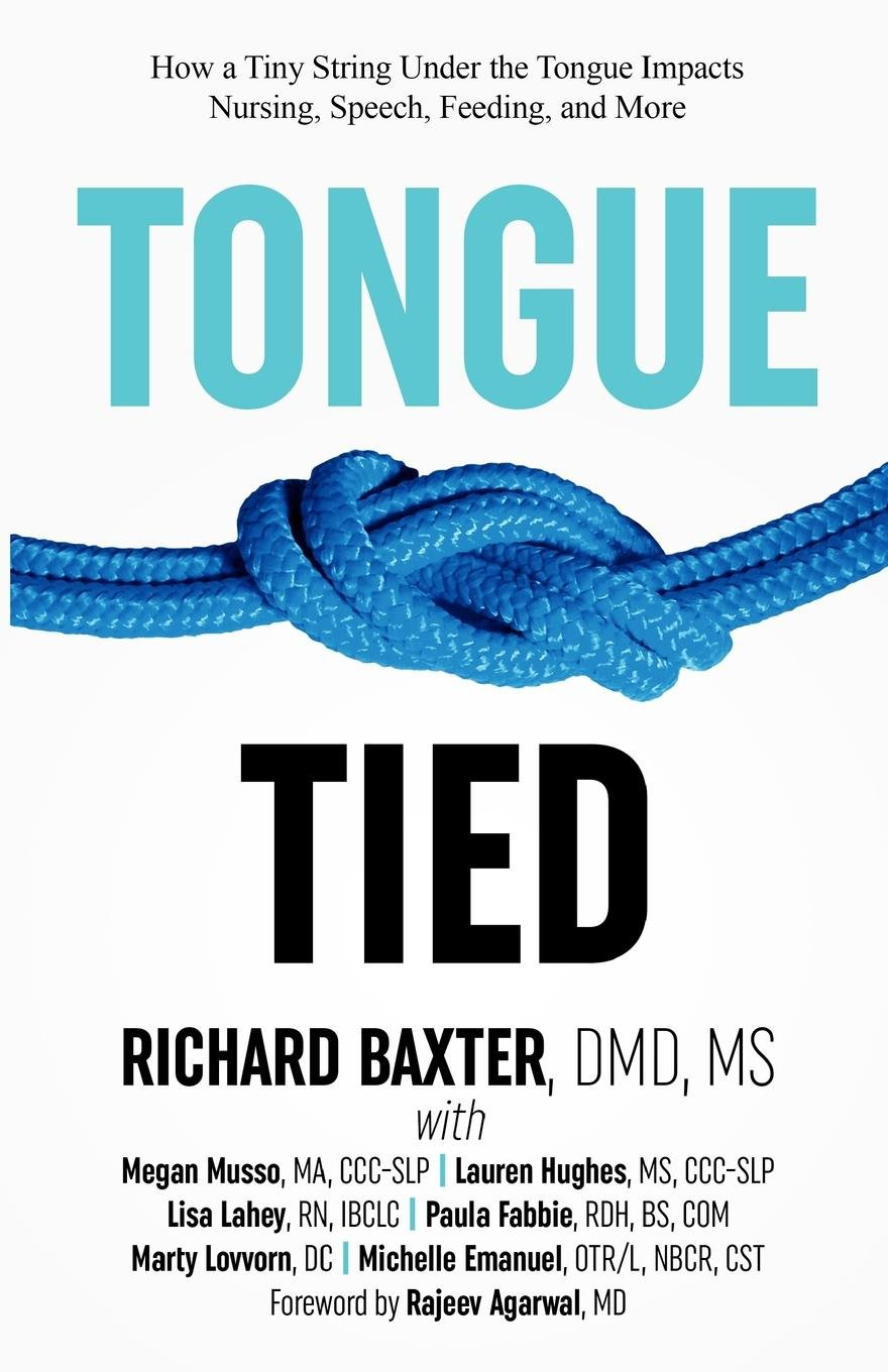 Tongue-Tied: How a Tiny String Under the Tongue Impacts Nursing, Speech, Feeding, and More by [Baxter DMD MS, Richard, Musso MA CCC-SLP, Megan, Hughes MS CCC-SLP, Lauren, Lahey RN IBCLC, Lisa, Fabbie RDH BS COM, Paula, Lovvorn DC, Marty, Emanuel OT/R NBCR CST, Michelle]